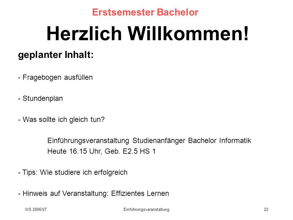 WS 2006/07Einführungsveranstaltung22 Erstsemester Bachelor Herzlich Willkommen! geplanter Inhalt: - Fragebogen ausfüllen - Stundenplan - Was sollte ic