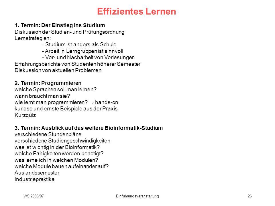 WS 2006/07Einführungsveranstaltung26 Effizientes Lernen 1. Termin: Der Einstieg ins Studium Diskussion der Studien- und Prüfungsordnung Lernstrategien