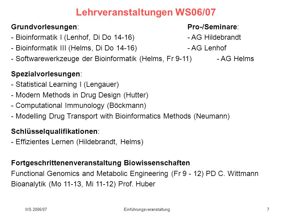 WS 2006/07Einführungsveranstaltung8 geplante Lehrveranstaltungen SS07 Grundvorlesungen:Pro-/Seminar Bioinformatik II (Lenhof)- AG Lenhof Computational Chemistry (Hutter)- AG Hildebrandt/Neumann Spezialvorlesungen: Membrane Bioinformatics (Böckmann) Statistical Learning II (Lengauer) Biological Networks: Databases and Analysis (Mario Albrecht) Docking (Hildebrandt)