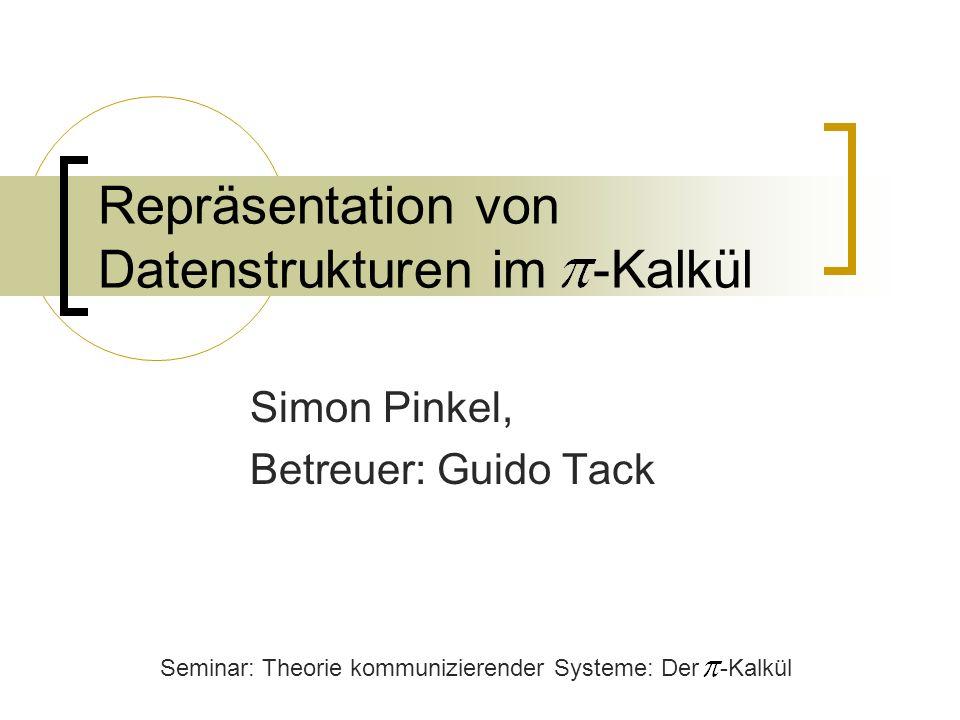 Repräsentation von Datenstrukturen im -Kalkül Simon Pinkel, Betreuer: Guido Tack Seminar: Theorie kommunizierender Systeme: Der -Kalkül