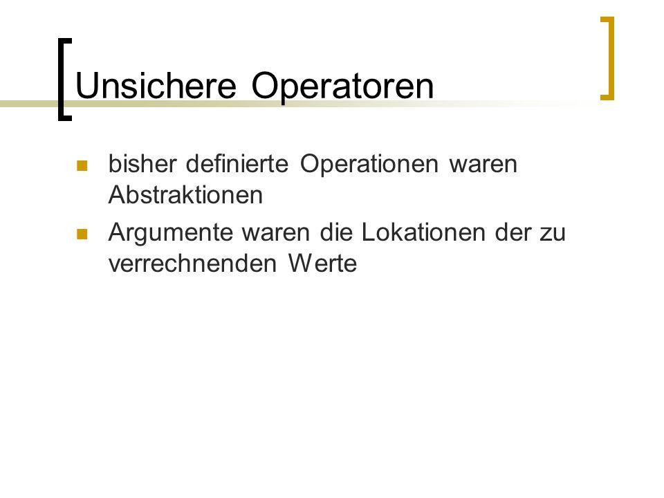 Unsichere Operatoren bisher definierte Operationen waren Abstraktionen Argumente waren die Lokationen der zu verrechnenden Werte
