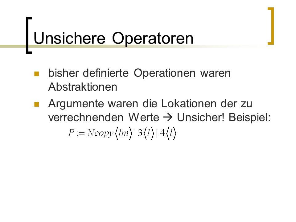 Unsichere Operatoren bisher definierte Operationen waren Abstraktionen Argumente waren die Lokationen der zu verrechnenden Werte Unsicher.