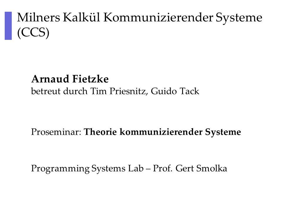 Milners Kalkül Kommunizierender Systeme (CCS) Arnaud Fietzke betreut durch Tim Priesnitz, Guido Tack Programming Systems Lab – Prof.