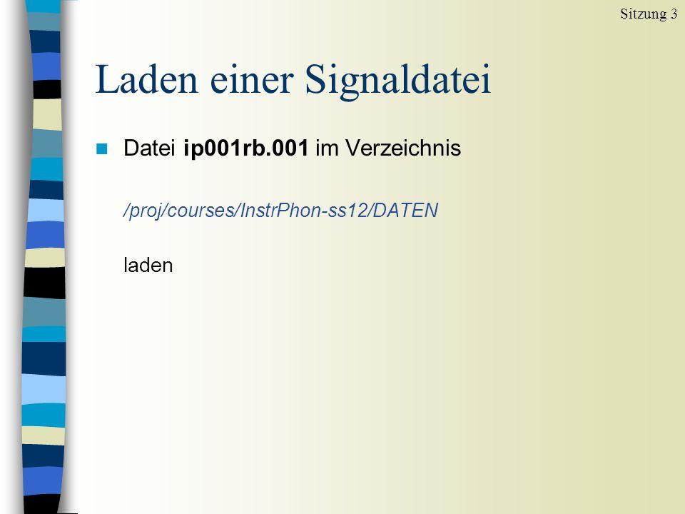 Laden einer Signaldatei n Datei ip001rb.001 im Verzeichnis /proj/courses/InstrPhon-ss12/DATEN laden Sitzung 3