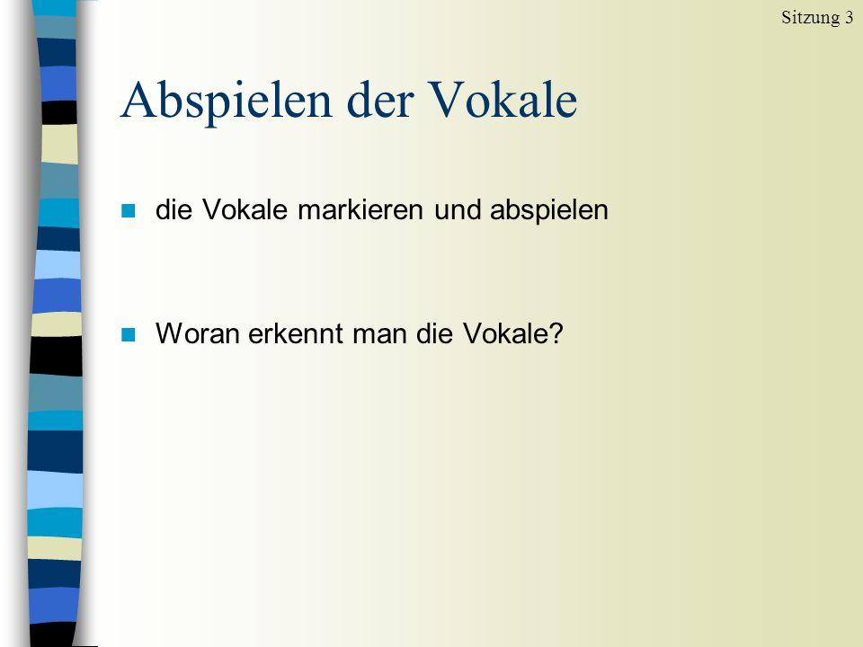 Abspielen der Vokale n die Vokale markieren und abspielen n Woran erkennt man die Vokale? Sitzung 3