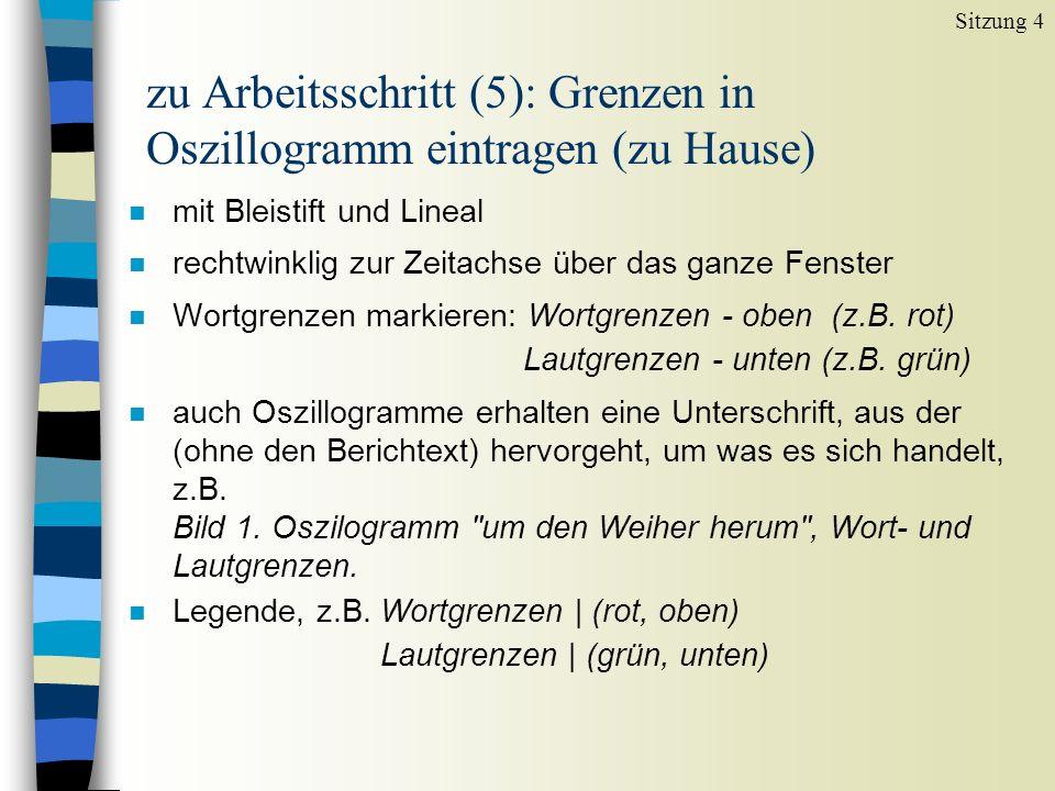 zu Arbeitsschritt (5): Grenzen in Oszillogramm eintragen (zu Hause) n mit Bleistift und Lineal n rechtwinklig zur Zeitachse über das ganze Fenster n Wortgrenzen markieren: Wortgrenzen - oben (z.B.