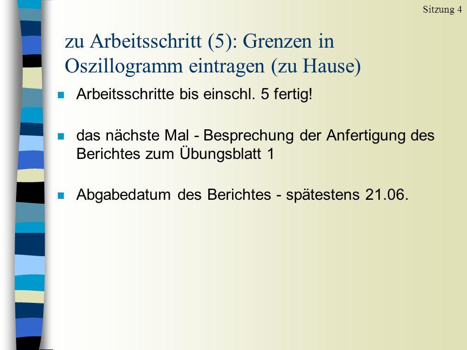 zu Arbeitsschritt (5): Grenzen in Oszillogramm eintragen (zu Hause) n Arbeitsschritte bis einschl. 5 fertig! n das nächste Mal - Besprechung der Anfer