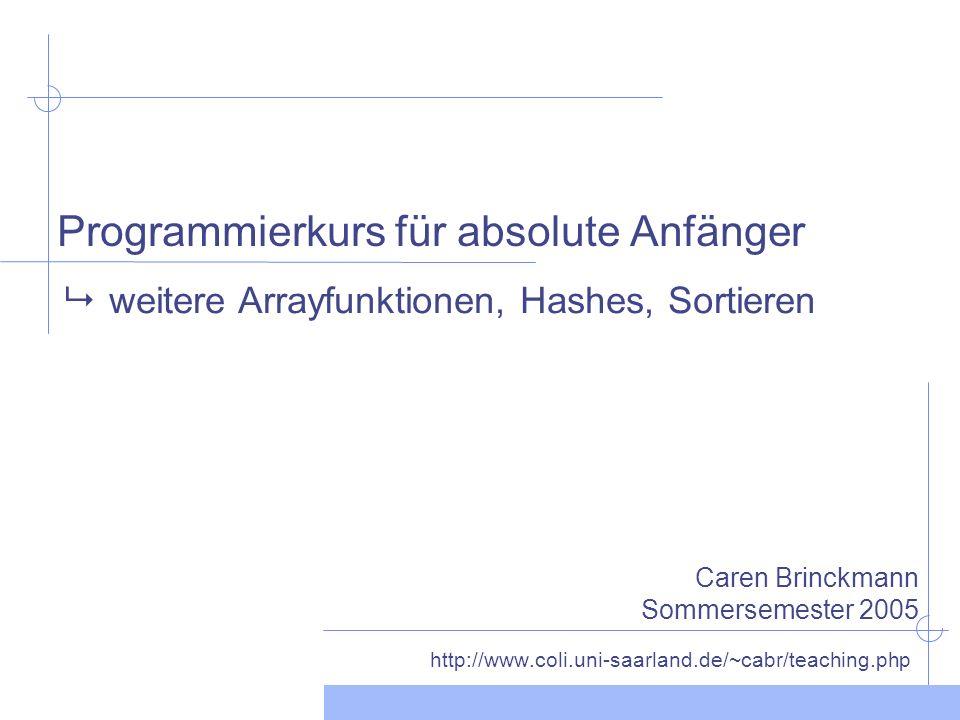 Programmierkurs für absolute Anfänger http://www.coli.uni-saarland.de/~cabr/teaching.php weitere Arrayfunktionen, Hashes, Sortieren Caren Brinckmann Sommersemester 2005
