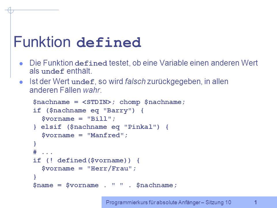 Programmierkurs für absolute Anfänger – Sitzung 10 1 Funktion defined Die Funktion defined testet, ob eine Variable einen anderen Wert als undef enthält.