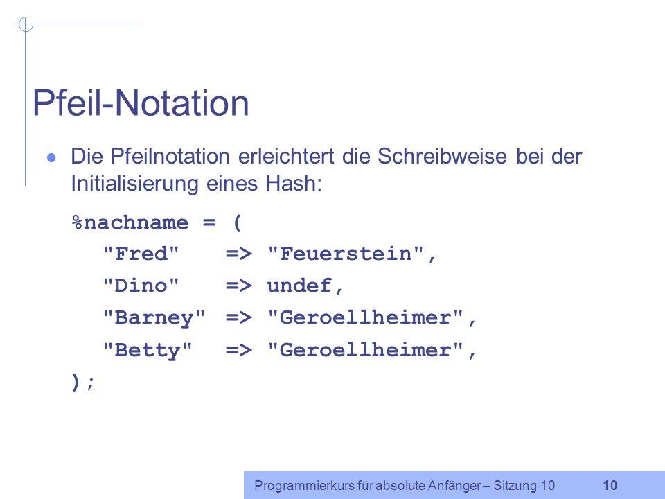 Programmierkurs für absolute Anfänger – Sitzung 10 9 Hashes (3) Hashvariablen beginnen in Perl mit % Als Wert wird einer Hashvariablen eine Liste zuge