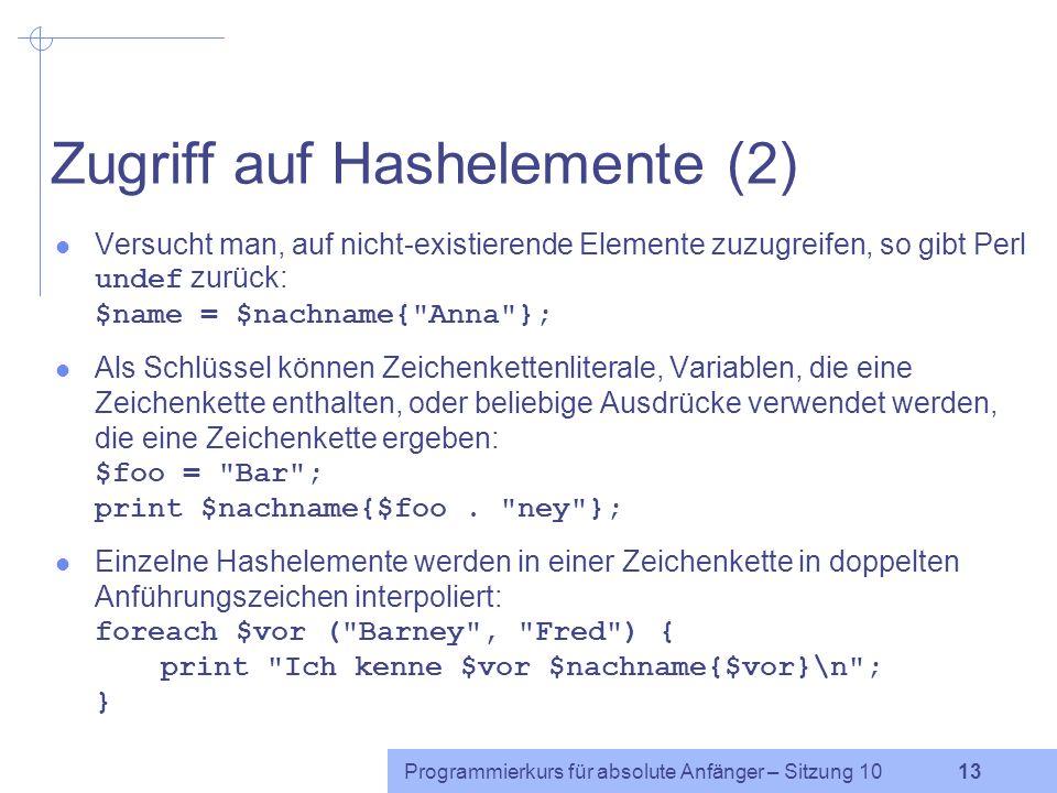 Programmierkurs für absolute Anfänger – Sitzung 10 12 Zugriff auf Hashelemente (1) Auf ein einzelnes Array-Element wird über den Index in eckigen Klam