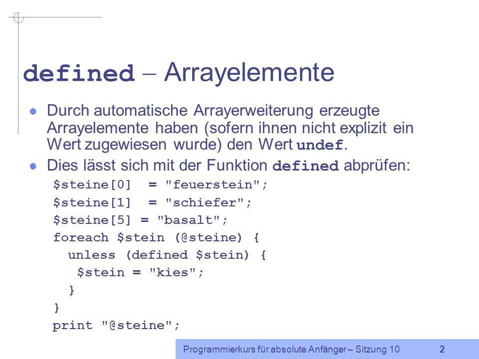 Programmierkurs für absolute Anfänger – Sitzung 10 2 defined Arrayelemente Durch automatische Arrayerweiterung erzeugte Arrayelemente haben (sofern ihnen nicht explizit ein Wert zugewiesen wurde) den Wert undef.