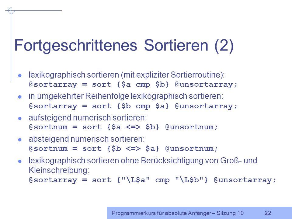 Programmierkurs für absolute Anfänger – Sitzung 10 21 Fortgeschrittenes Sortieren (1) Im Standardfall sortiert sort eine Liste lexikographisch, d.h. A