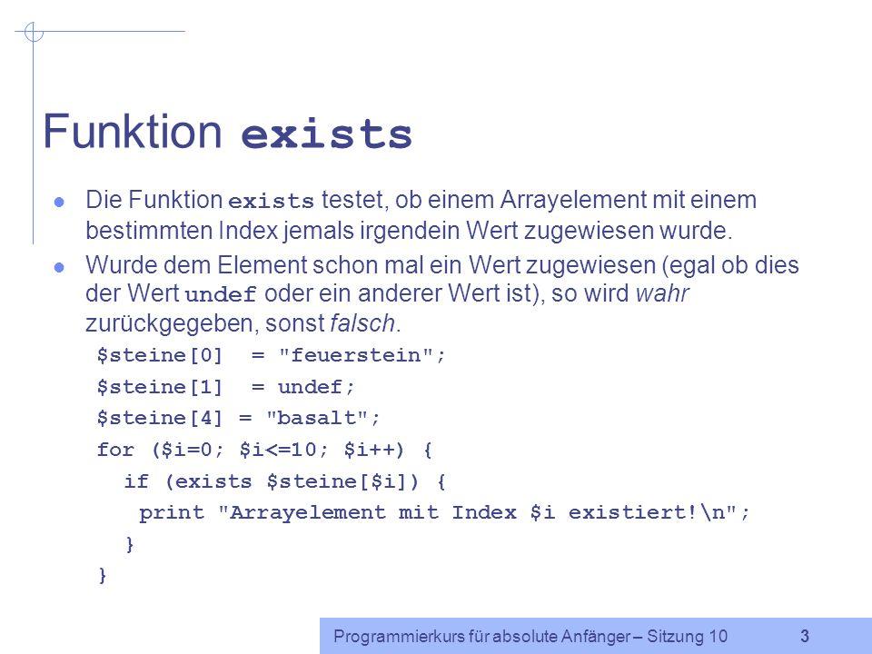 Programmierkurs für absolute Anfänger – Sitzung 10 13 Zugriff auf Hashelemente (2) Versucht man, auf nicht-existierende Elemente zuzugreifen, so gibt Perl undef zurück: $name = $nachname{ Anna }; Als Schlüssel können Zeichenkettenliterale, Variablen, die eine Zeichenkette enthalten, oder beliebige Ausdrücke verwendet werden, die eine Zeichenkette ergeben: $foo = Bar ; print $nachname{$foo.