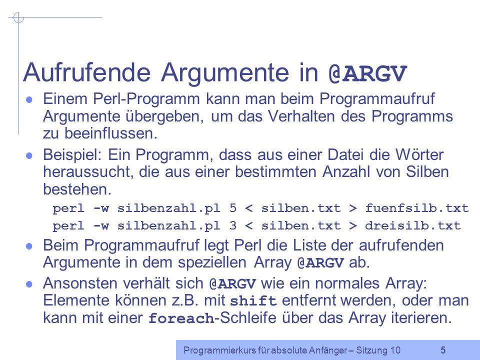 Programmierkurs für absolute Anfänger – Sitzung 10 5 Aufrufende Argumente in @ARGV Einem Perl-Programm kann man beim Programmaufruf Argumente übergeben, um das Verhalten des Programms zu beeinflussen.