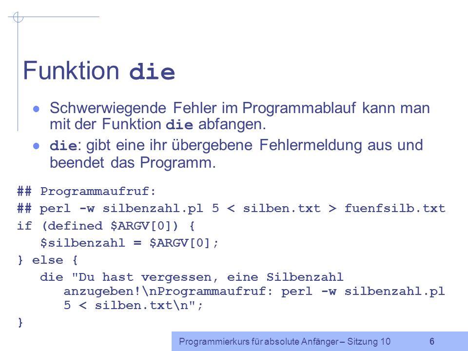 Programmierkurs für absolute Anfänger – Sitzung 10 16 Hashfunktionen: keys und values (2) Achtung: Die Reihenfolge der von keys oder values zurückgegebenen Listenelemente lässt sich nicht vorhersagen, da sie von der von Perl intern festgelegten Reihenfolge der Schlüssel/Wert- Paare abhängt.