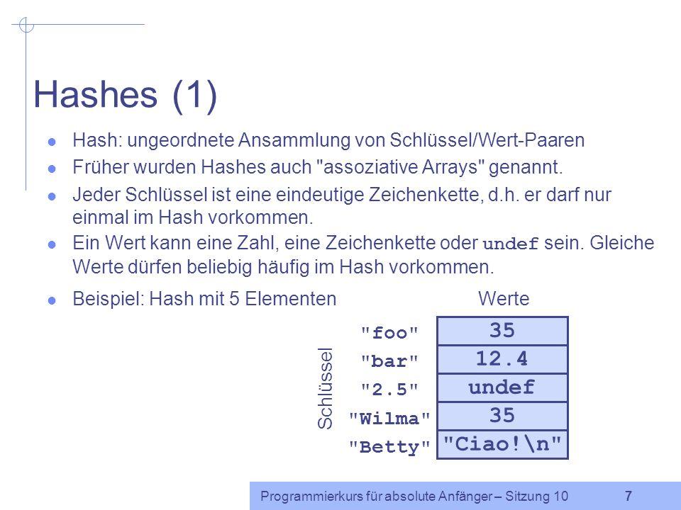 Programmierkurs für absolute Anfänger – Sitzung 10 7 Hashes (1) Hash: ungeordnete Ansammlung von Schlüssel/Wert-Paaren Früher wurden Hashes auch assoziative Arrays genannt.