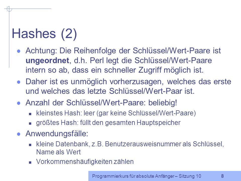 Programmierkurs für absolute Anfänger – Sitzung 10 7 Hashes (1) Hash: ungeordnete Ansammlung von Schlüssel/Wert-Paaren Früher wurden Hashes auch
