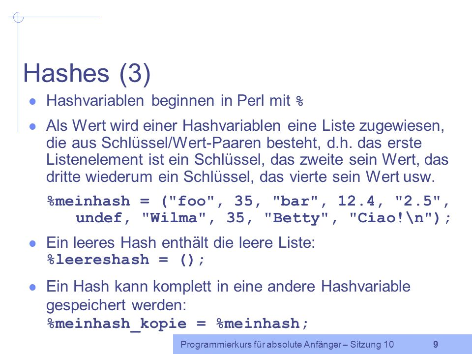 Programmierkurs für absolute Anfänger – Sitzung 10 9 Hashes (3) Hashvariablen beginnen in Perl mit % Als Wert wird einer Hashvariablen eine Liste zugewiesen, die aus Schlüssel/Wert-Paaren besteht, d.h.