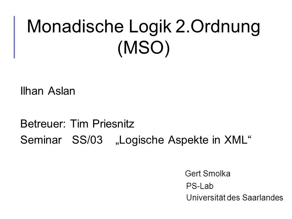 Monadische Logik 2.Ordnung (MSO) Ilhan Aslan Betreuer: Tim Priesnitz Seminar SS/03 Logische Aspekte in XML Gert Smolka PS-Lab Universität des Saarland