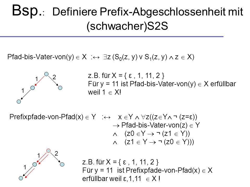 Bsp. : Definiere Prefix-Abgeschlossenheit mit (schwacher)S2S Pfad-bis-Vater-von(y) X : z (S 0 (z, y) v S 1 (z, y) z X) Prefixpfade-von-Pfad(x) Y : x Y