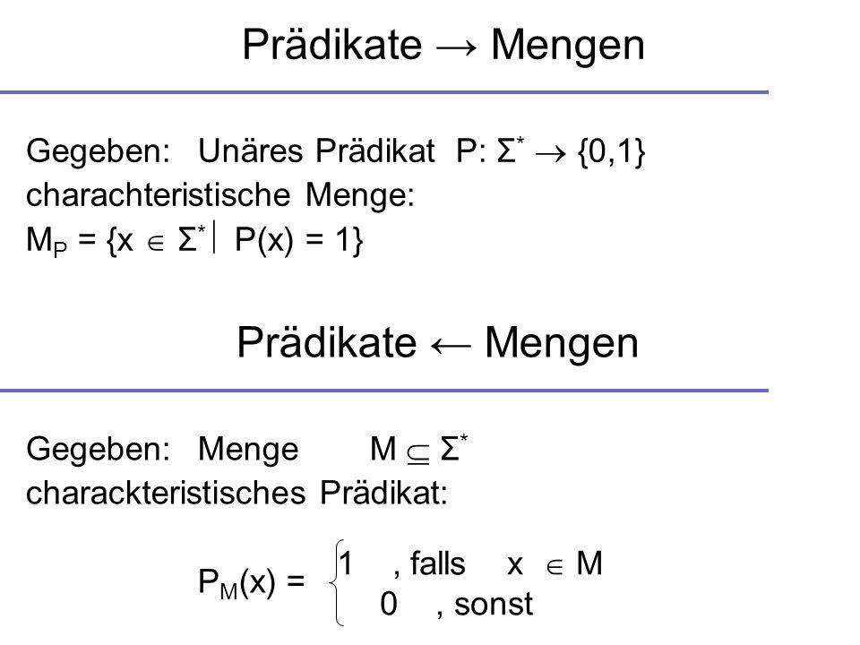 Prädikate Mengen Gegeben: Unäres PrädikatP: Σ * {0,1} charachteristische Menge: M P = {x Σ * P(x) = 1} Prädikate Mengen Gegeben:MengeM Σ * charackteri
