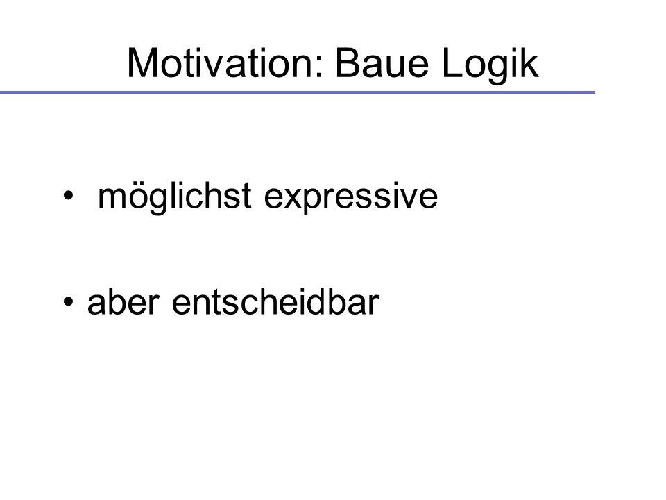 Motivation: Baue Logik möglichst expressive aber entscheidbar