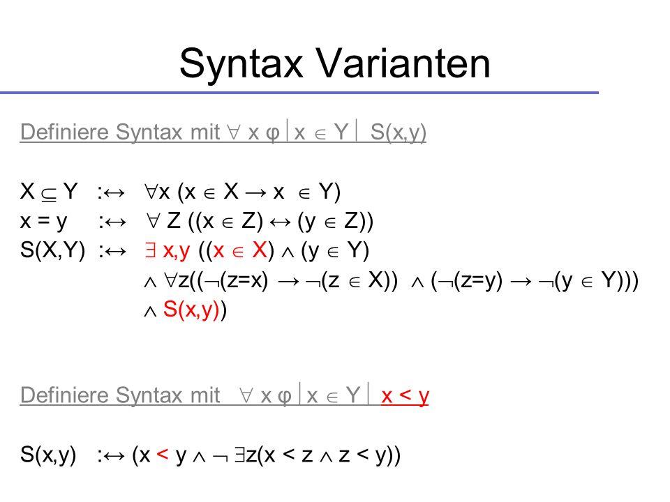 Syntax Varianten Definiere Syntax mit x φ x Y S(x,y) X Y : x (x X x Y) x = y : Z ((x Z) (y Z)) S(X,Y) : x,y ((x X) (y Y) z(( (z=x) (z X)) ( (z=y) (y Y