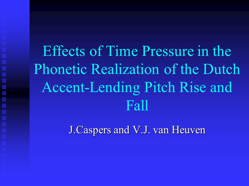 Effects of Time Pressure in the Phonetic Realization of the Dutch Accent-Lending Pitch Rise and Fall J.Caspers and V.J. van Heuven