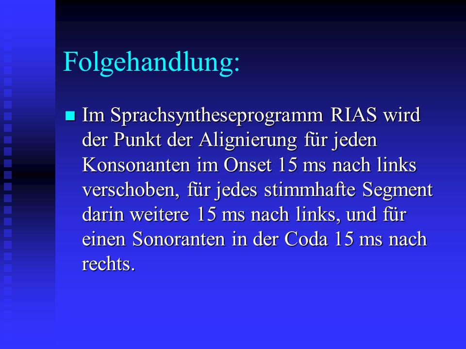 Folgehandlung: Im Sprachsyntheseprogramm RIAS wird der Punkt der Alignierung für jeden Konsonanten im Onset 15 ms nach links verschoben, für jedes stimmhafte Segment darin weitere 15 ms nach links, und für einen Sonoranten in der Coda 15 ms nach rechts.
