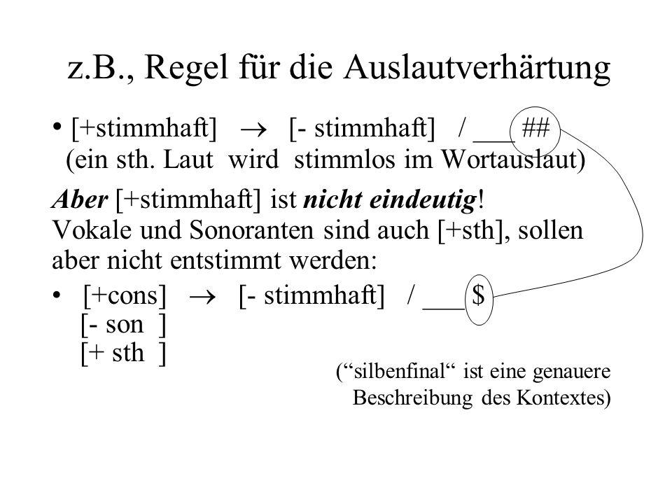 z.B., Regel für die Auslautverhärtung [+stimmhaft] [- stimmhaft] / ___ ## (ein sth. Laut wird stimmlos im Wortauslaut) Aber [+stimmhaft] ist nicht ein