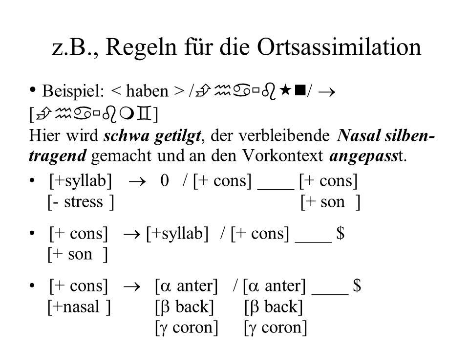 z.B., Regeln für die Ortsassimilation Beispiel: / ha b n / [ ha bm ] Hier wird schwa getilgt, der verbleibende Nasal silben- tragend gemacht und an de