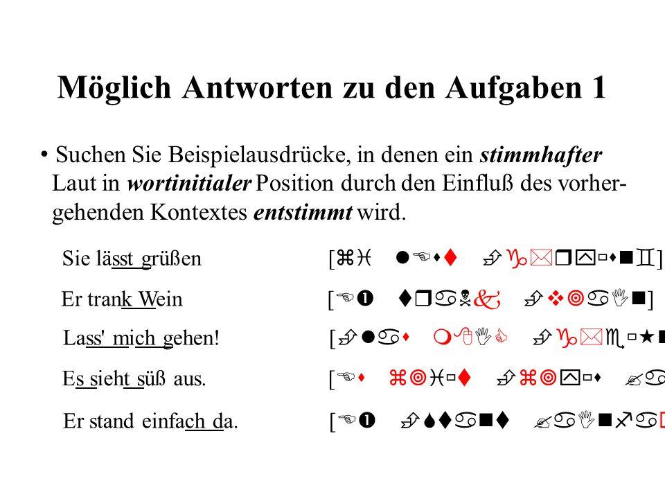 Möglich Antworten zu den Aufgaben 2 Suchen Sie Wortkombinationen, die die Veränderung eines wortfinalen Alveolaren (/t, d, n, s/) in einen verwandten Laut mit einer anderen Artikulationsstelle zur Folge haben kann Eins scheint mir klar zu sein [ aInS SaImp mI kla tsu zaIn ] Ich hab den Mann nie gesehen.
