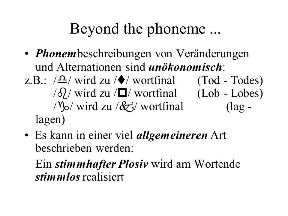 Beyond the phoneme... Phonembeschreibungen von Veränderungen und Alternationen sind unökonomisch: z.B.: / d / wird zu / t / wortfinal (Tod - Todes) /