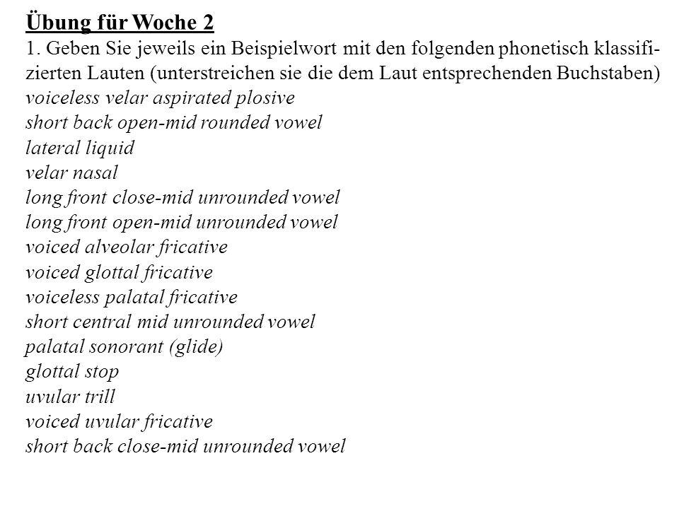 Übung für Woche 2 1. Geben Sie jeweils ein Beispielwort mit den folgenden phonetisch klassifi- zierten Lauten (unterstreichen sie die dem Laut entspre