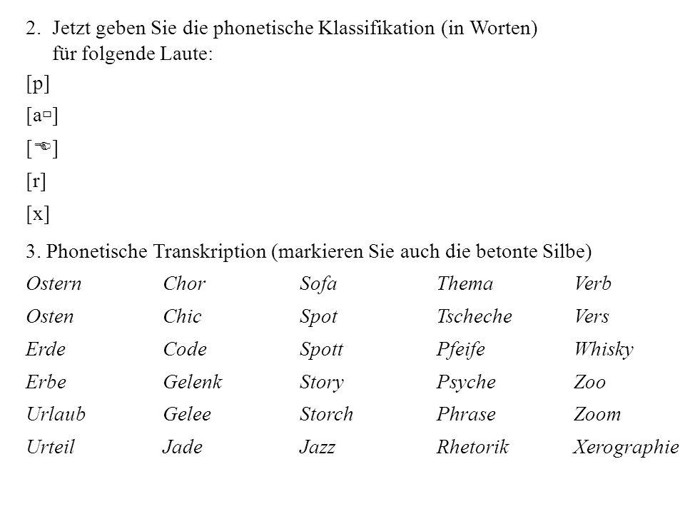 2. Jetzt geben Sie die phonetische Klassifikation (in Worten) für folgende Laute: [p] [a ] [ E ] [r] [x] 3. Phonetische Transkription (markieren Sie a