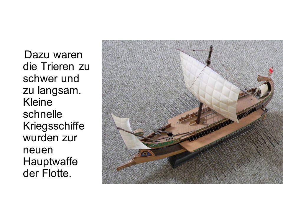 Dazu waren die Trieren zu schwer und zu langsam. Kleine schnelle Kriegsschiffe wurden zur neuen Hauptwaffe der Flotte.