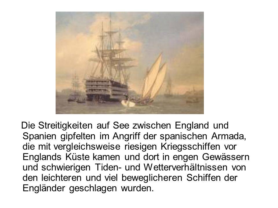 Die Streitigkeiten auf See zwischen England und Spanien gipfelten im Angriff der spanischen Armada, die mit vergleichsweise riesigen Kriegsschiffen vo
