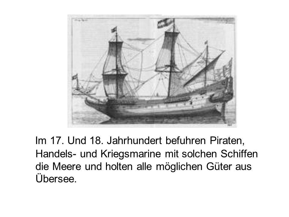 Im 17. Und 18. Jahrhundert befuhren Piraten, Handels- und Kriegsmarine mit solchen Schiffen die Meere und holten alle möglichen Güter aus Übersee.
