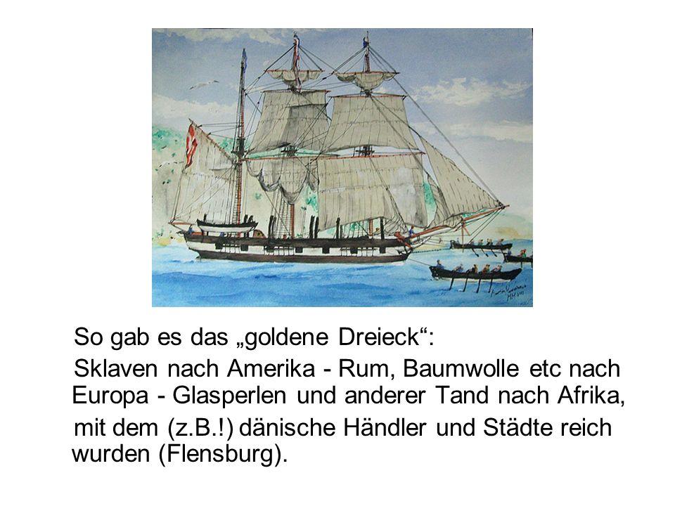 So gab es das goldene Dreieck: Sklaven nach Amerika - Rum, Baumwolle etc nach Europa - Glasperlen und anderer Tand nach Afrika, mit dem (z.B.!) dänisc