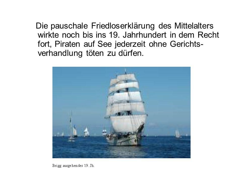 Die pauschale Friedloserklärung des Mittelalters wirkte noch bis ins 19. Jahrhundert in dem Recht fort, Piraten auf See jederzeit ohne Gerichts- verha