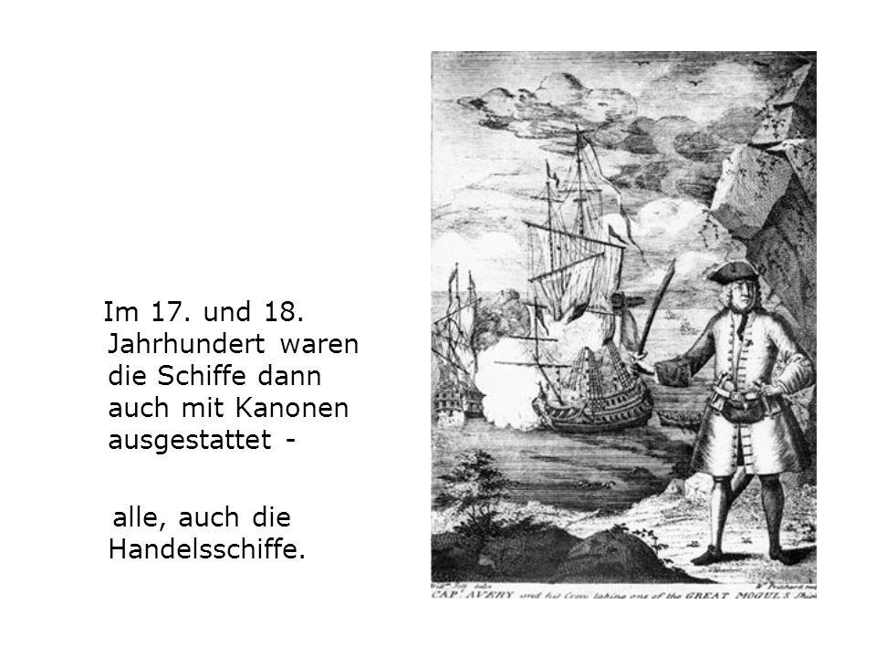 Im 17. und 18. Jahrhundert waren die Schiffe dann auch mit Kanonen ausgestattet - alle, auch die Handelsschiffe.