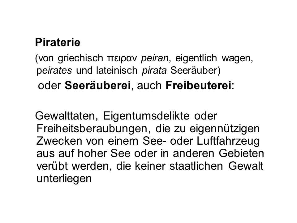 Piraterie (von griechisch πειραν peiran, eigentlich wagen, peirates und lateinisch pirata Seeräuber) oder Seeräuberei, auch Freibeuterei: Gewalttaten,