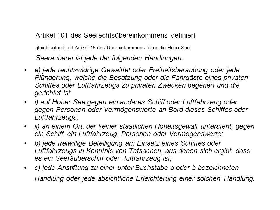 Artikel 101 des Seerechtsübereinkommens definiert gleichlautend mit Artikel 15 des Übereinkommens über die Hohe See : Seeräuberei ist jede der folgend