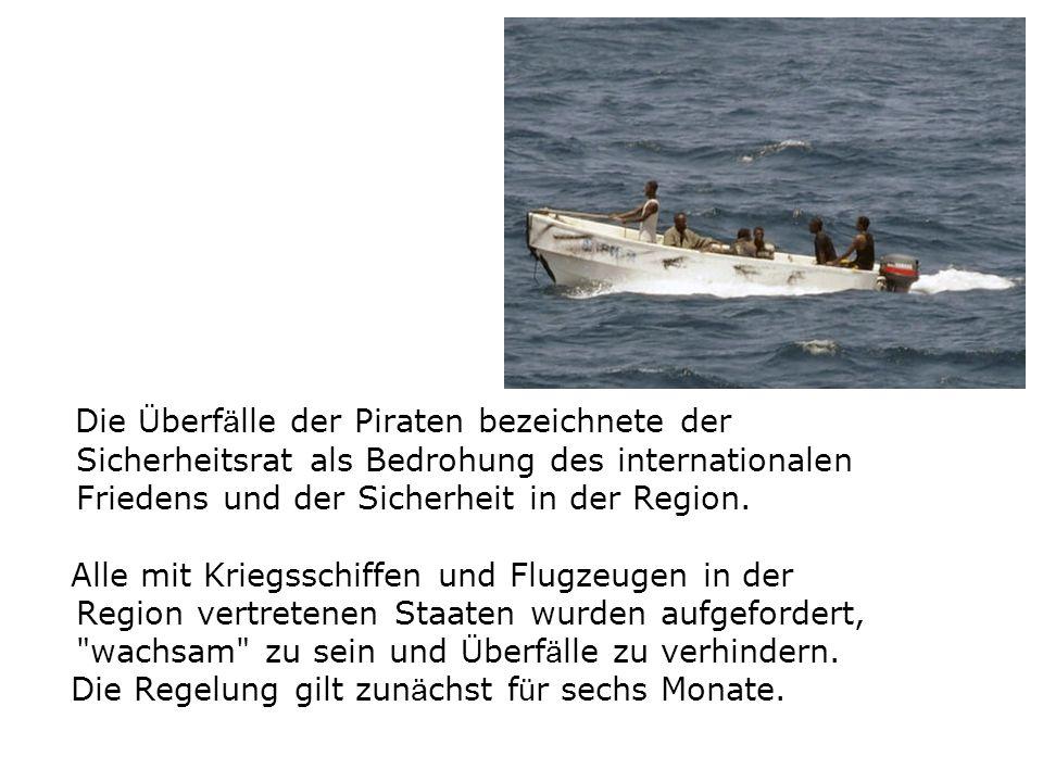 Die Ü berf ä lle der Piraten bezeichnete der Sicherheitsrat als Bedrohung des internationalen Friedens und der Sicherheit in der Region. Alle mit Krie