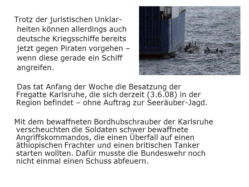 Trotz der juristischen Unklar- heiten können allerdings auch deutsche Kriegsschiffe bereits jetzt gegen Piraten vorgehen – wenn diese gerade ein Schif