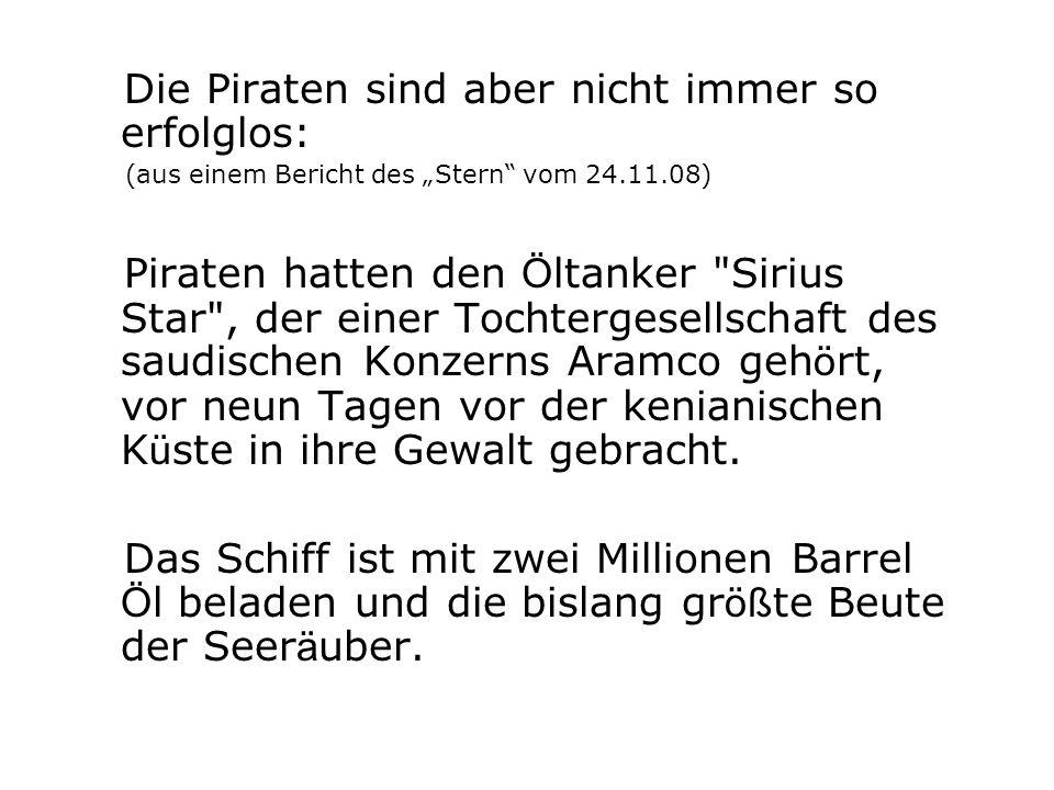 Die Piraten sind aber nicht immer so erfolglos: (aus einem Bericht des Stern vom 24.11.08) Piraten hatten den Ö ltanker