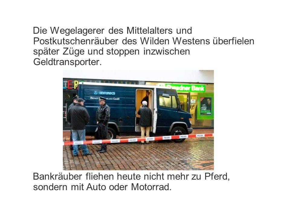 Die Wegelagerer des Mittelalters und Postkutschenräuber des Wilden Westens überfielen später Züge und stoppen inzwischen Geldtransporter. Bankräuber f