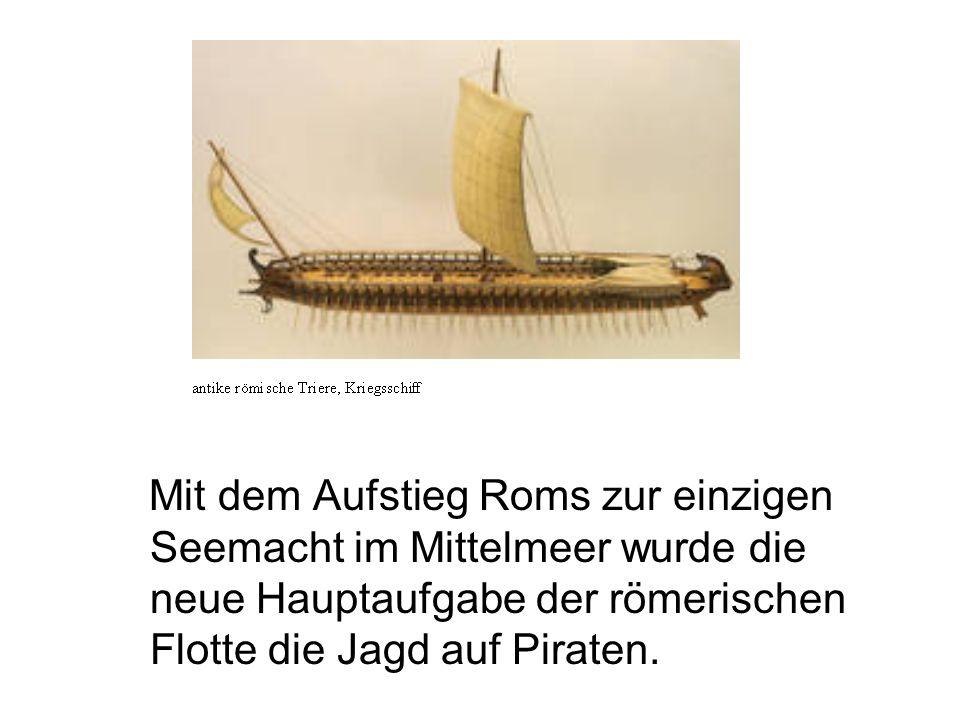 Mit dem Aufstieg Roms zur einzigen Seemacht im Mittelmeer wurde die neue Hauptaufgabe der römerischen Flotte die Jagd auf Piraten.