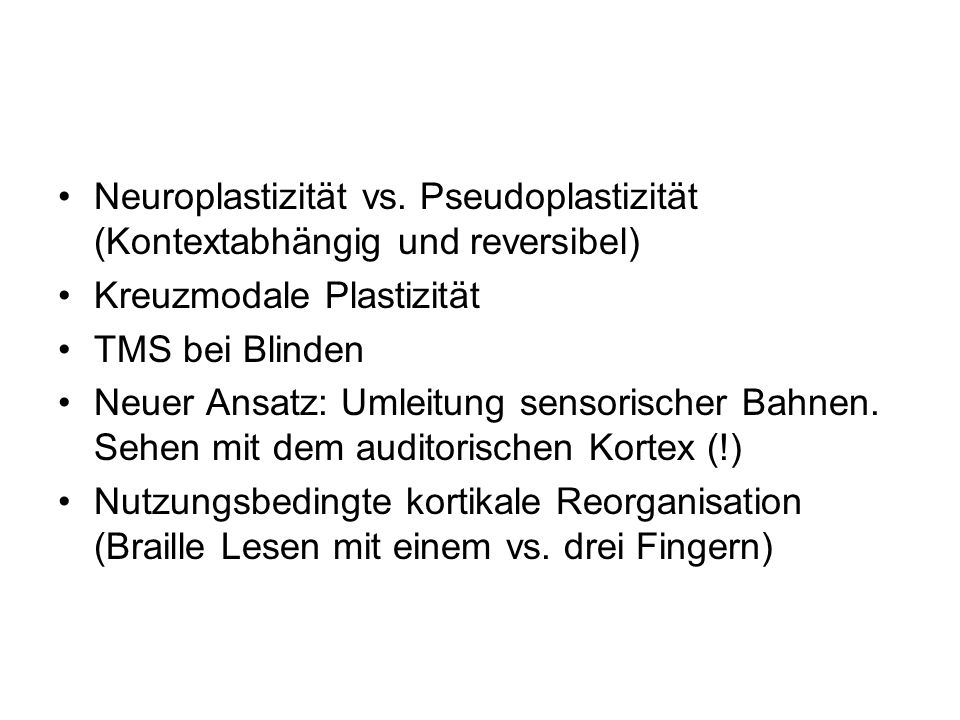 Neuroplastizität vs. Pseudoplastizität (Kontextabhängig und reversibel) Kreuzmodale Plastizität TMS bei Blinden Neuer Ansatz: Umleitung sensorischer B